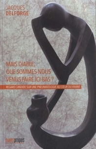 Jacques Delforge - Mais diable, que sommes-nous venus faire ici-bas ? - Regard candide sur une pneumatologie au coeur du vivant.