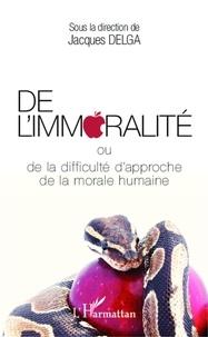 Jacques Delga - De l'immoralité ou de la difficulté d'approche de la morale humaine.