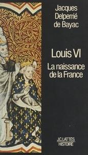 Jacques Delperrié de Bayac - Louis VI - La naissance de la France.