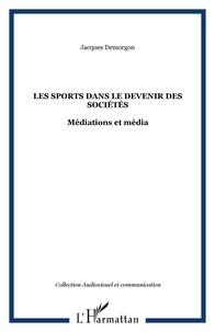 Jacques Demorgon - Les sports dans le devenir des sociétés - Médiations et media.