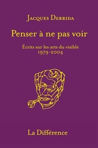 Jacques Derrida - Penser à ne pas voir - Ecrits sur les arts du visible 1979-2004.