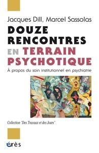 Jacques Dill et Marcel Sassolas - Douze rencontres en terrain psychotique - A propos du soin institutionnel en psychiatrie.