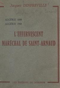 Jacques Dinfreville - L'effervescent Maréchal de Saint-Arnaud - Algérie 1840, Algérie 1960.