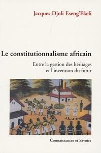 Jacques Djoli Eseng'Ekeli - Le constitutionnalisme africain : entre la gestion des hériages et l'invention du futur - Contribution à l'émergence d'une théorie africaine de l'Etat.