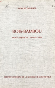 Jacques Dournes - Bois-bambou - Aspect végétal de l'univers Jörai. Extrait du Journal d'agriculture tropicale et de botanique appliquée.