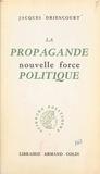 Jacques Driencourt et Jean-Jacques Chevallier - La propagande, nouvelle force politique.