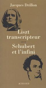 Jacques Drillon - Liszt transcripteur ou la charité bien ordonnée suivi de Schubert et l'infini, à l'horizon, le désert.