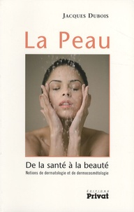 Jacques Dubois - La Peau - De la santé à la beauté - Notions de dermatologie et de dermocosmétologie.