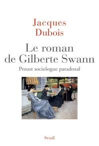Jacques Dubois - Le roman de Gilberte Swann - Proust sociologue paradoxal.