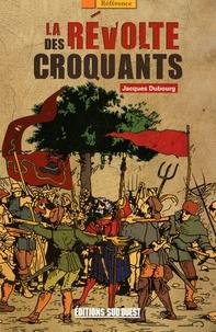 Jacques Dubourg - La révolte des croquants - Les chefs des révoltes populaires dans le Périgord du XVIIe siècle.