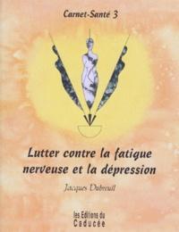 Jacques Dubreuil - Carnet-santé - Tome 3, Lutter contre la fatigue nerveuse et la dépression.