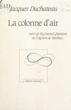 Jacques Duchateau - La colonne d'air - Suivi de Raymond Queneau ou l'oignon de Mœbius.