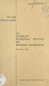Jacques Dumortier et Maurice Hannart - Le syndicat patronal textile de Roubaix-Tourcoing de 1942 à 1972 - Une page d'histoire sociale.