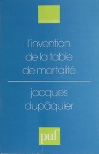 Jacques Dupâquier - L'invention de la table de mortalité - De Graunt à Wargentin, 1662-1766.