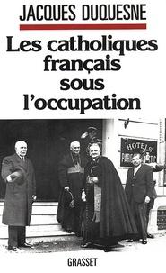 Jacques Duquesne - Les catholiques français sous l'occupation.