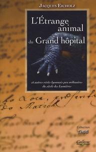 Jacques Eicholz - L'Etrange animal du Grand hôpital - Et autres contes lyonnais peu ordinaires du siècle des Lumières.