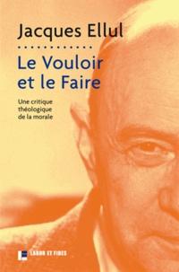 Jacques Ellul - Le Vouloir et le Faire - Une critique théologique de la morale.