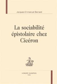 Jacques-Emmanuel Bernard - La sociabilité épistolaire chez Cicéron.