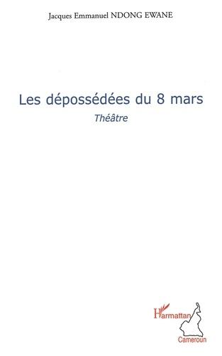 Jacques Emmanuel Ndong Ewane - Les dépossédées du 8 mars.