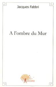 Jacques Fabbri - A l'ombre du Mur.