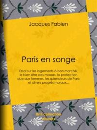 Jacques Fabien - Paris en songe - Essai sur les logements à bon marché, le bien être des masses, la protection due aux femmes, les splendeurs de Paris et divers progrès moraux....
