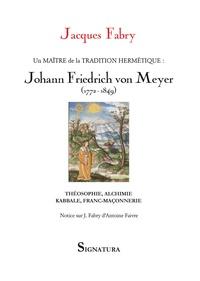 Jacques Fabry - Un maitre de la tradition hermétique, Johann Friedrich von Meyer (1772-1849) - Théosophie, alchimie, kabbale, franc-maçonnerie.
