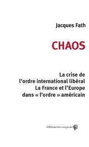 """Jacques Fath - Chaos - La crise de l'ordre international libéral. La France et l'Europe dans """"l'ordre"""" américain."""