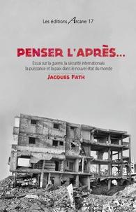 Jacques Fath - Penser l´après... - Essai sur la guerre, la sécurite internationale, la puissance et la paix dans le nouvel état du monde.