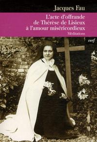L'acte d'offrande de Thérèse de Lisieux à l'amour misécordieux- Méditations - Jacques Fau |