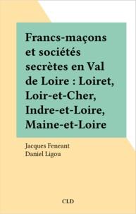 Jacques Feneant et Daniel Ligou - Francs-maçons et sociétés secrètes en Val de Loire : Loiret, Loir-et-Cher, Indre-et-Loire, Maine-et-Loire.
