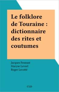 Jacques Feneant et Maryse Leveel - Le folklore de Touraine : dictionnaire des rites et coutumes.