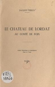 Jacques Ferlus - Le château de Lordat au comté de Foix - Notice historique et descriptive, plan et vues.