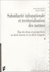 Jacques Fialaire et  Collectif - Subsidiarité infranationale et territorialisation des normes - Etat des lieux et perspectives en droit interne et en droit comparé.
