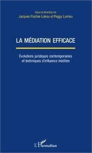 Jacques Fischer-Lokou et Peggy Larrieu - La médiation efficace - Evolutions juridiques contemporaines et techniques d'influence inédites.