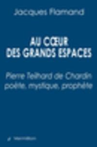 Jacques Flamand - Au coeur des grands espaces - Pierre Teilhard de Chardin poète, mystique, prophète.