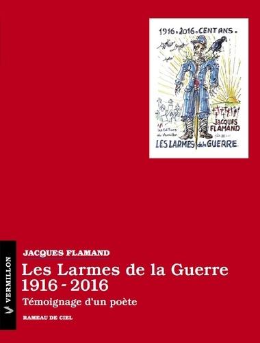 Jacques Flamand - Les larmes de la guerre (1916-2016) - Témoignage d'un poète.