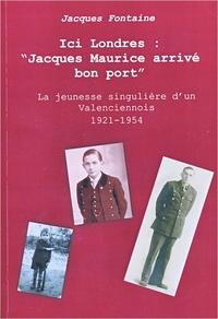 """Jacques Fontaine - Ici Londres : """"Jacques Maurice arrivé bon port"""" - La jeunesse singulière d'un Valenciennois 1921-1954."""