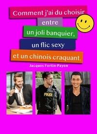 Jacques Fortin-Payen - Comment j'ai du choisir entre un joli banquier, un flix sexy et un chinois craquant ?.