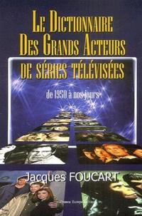 Jacques Foucart - Le dictionnaire des grands acteurs de séries télévisées - 1950 à nos jours.