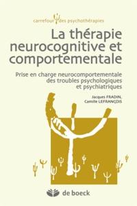 Jacques Fradin et Camille Lefrançois - La thérapie neurocognitive et comportementale - Prise en charge neurocomportementale des troubles psychologiques et psychiatriques.