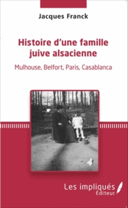 Jacques Franck - Histoire d'une famille juive alsacienne - Mulhouse, Belfort, Paris, Casablanca.