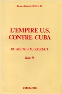 Jacques-François Bonaldi - L'empire US contre Cuba - Tome 2, Du mépris au respect.