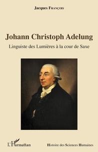 Jacques François - Johann Christoph Adelung - Linguiste des Lumières à la cour de Saxe.