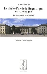 Jacques François - Le siècle d'or de la linguistique en Allemagne - De Humboldt à Meyer-Lübke.