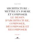 Jacques Fredet - Architecture : mettre en forme et composer - Volume 3, Le dessin d'architecture : composer, décomposer, recomposer.