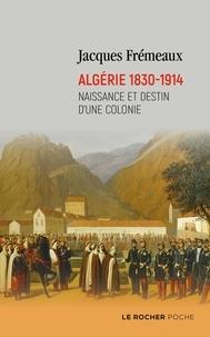 Jacques Frémeaux - Algérie 1830-1914 - Naissance et destin d'une colonie.