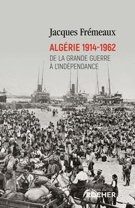 Jacques Frémeaux - Algérie 1914-1962 - De la Grande Guerre à l'indépendance.