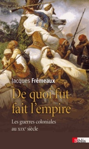 Jacques Frémeaux - De quoi fut fait l'empire - Les guerres coloniales au XIXe siècle.