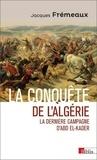 Jacques Frémeaux - La conquête de l'Algérie - La dernière campagne d'Abd el-Kader.