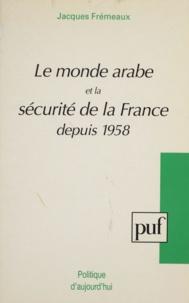 Jacques Frémeaux - Le monde arabe et la sécurité de la France depuis 1958.